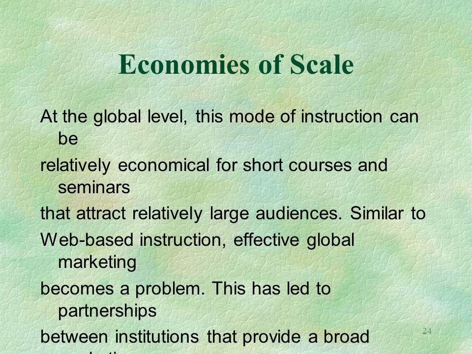 Economies of Scale At the global level, this mode of instruction can be. relatively economical for short courses and seminars.
