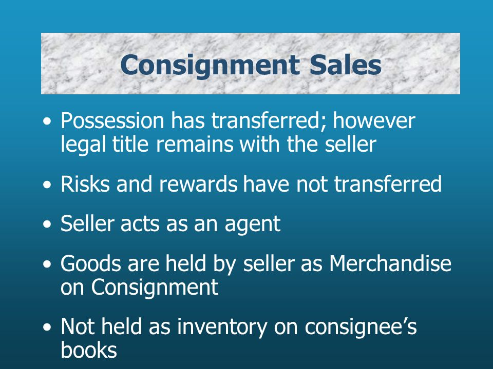 Consignment Sales Possession has transferred; however legal title remains with the seller. Risks and rewards have not transferred.