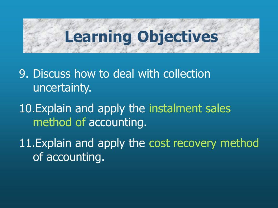 Learning Objectives 9. Discuss how to deal with collection uncertainty. 10.Explain and apply the instalment sales method of accounting.
