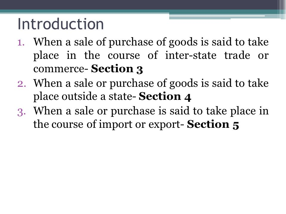Introduction When a sale of purchase of goods is said to take place in the course of inter-state trade or commerce- Section 3.