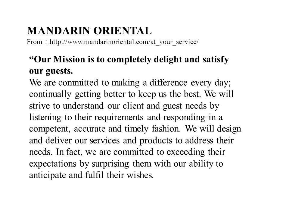 MANDARIN ORIENTAL From:http://www.mandarinoriental.com/at_your_service/ Our Mission is to completely delight and satisfy our guests.