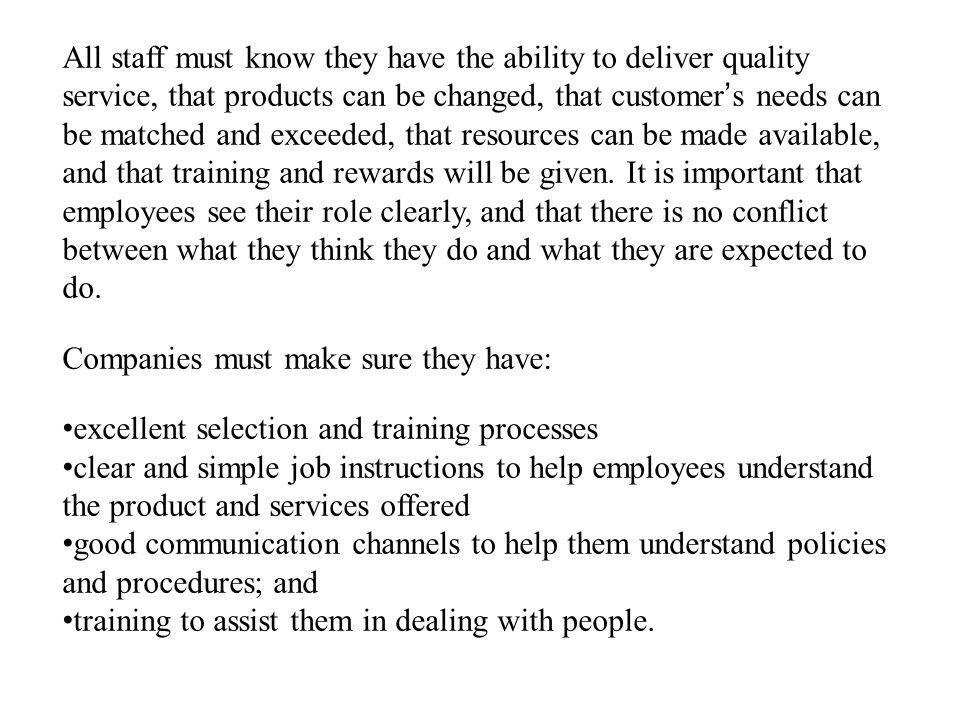 All staff must know they have the ability to deliver quality service, that products can be changed, that customer's needs can be matched and exceeded, that resources can be made available, and that training and rewards will be given. It is important that employees see their role clearly, and that there is no conflict between what they think they do and what they are expected to do.