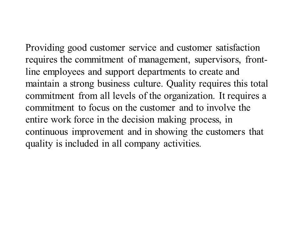 Providing good customer service and customer satisfaction requires the commitment of management, supervisors, front-line employees and support departments to create and maintain a strong business culture.