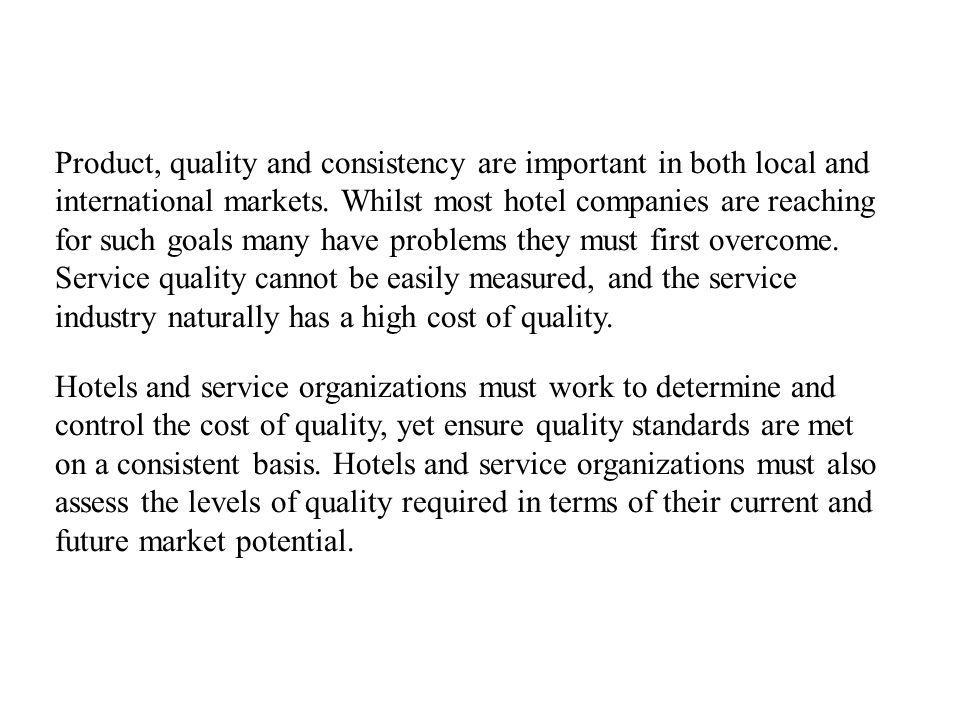 Product, quality and consistency are important in both local and international markets. Whilst most hotel companies are reaching for such goals many have problems they must first overcome. Service quality cannot be easily measured, and the service industry naturally has a high cost of quality.