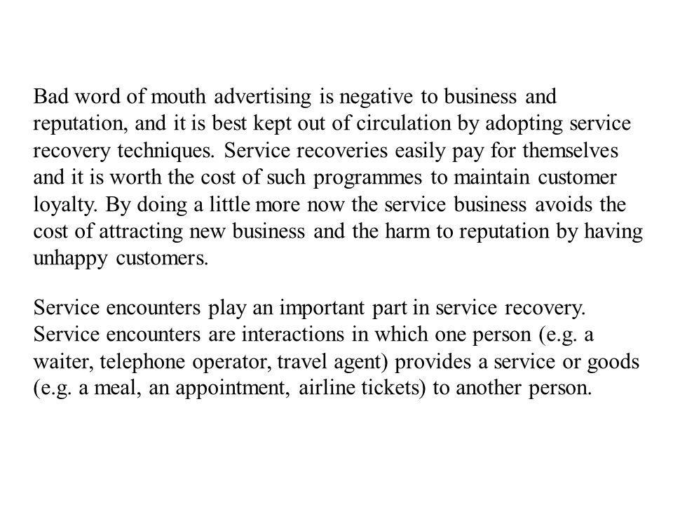 Bad word of mouth advertising is negative to business and reputation, and it is best kept out of circulation by adopting service recovery techniques. Service recoveries easily pay for themselves and it is worth the cost of such programmes to maintain customer loyalty. By doing a little more now the service business avoids the cost of attracting new business and the harm to reputation by having unhappy customers.