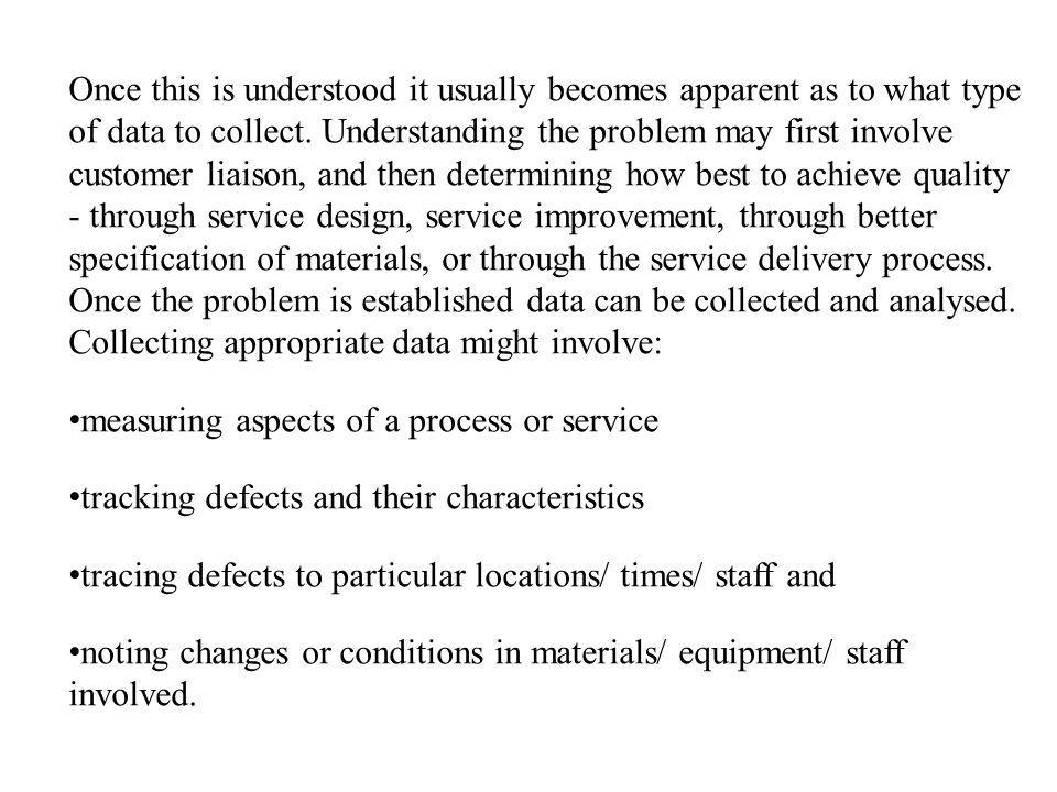 Once this is understood it usually becomes apparent as to what type of data to collect. Understanding the problem may first involve customer liaison, and then determining how best to achieve quality - through service design, service improvement, through better specification of materials, or through the service delivery process. Once the problem is established data can be collected and analysed. Collecting appropriate data might involve: