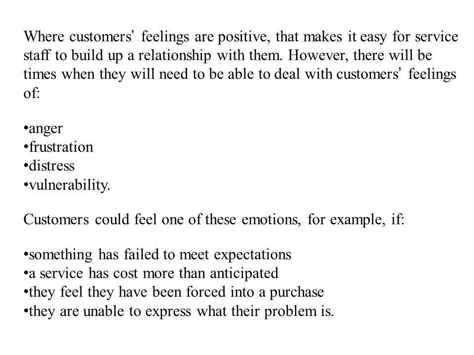 Where customers' feelings are positive, that makes it easy for service staff to build up a relationship with them. However, there will be times when they will need to be able to deal with customers' feelings of: