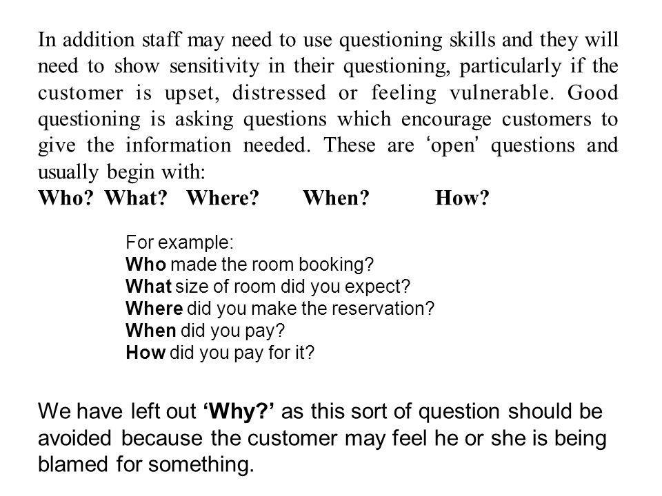 In addition staff may need to use questioning skills and they will need to show sensitivity in their questioning, particularly if the customer is upset, distressed or feeling vulnerable. Good questioning is asking questions which encourage customers to give the information needed. These are 'open' questions and usually begin with: