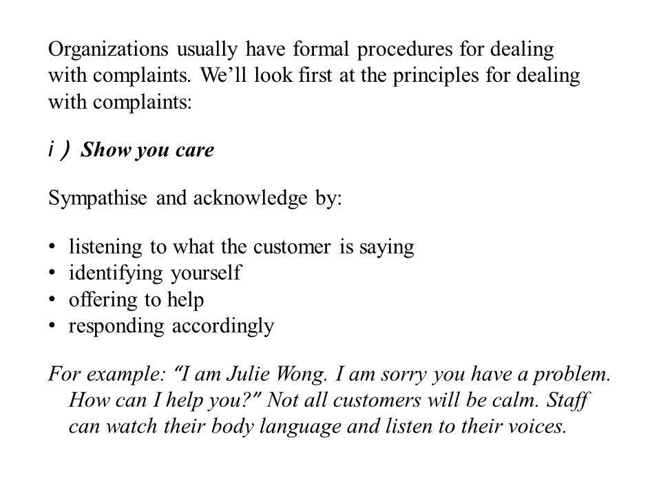 Organizations usually have formal procedures for dealing with complaints. We'll look first at the principles for dealing with complaints: