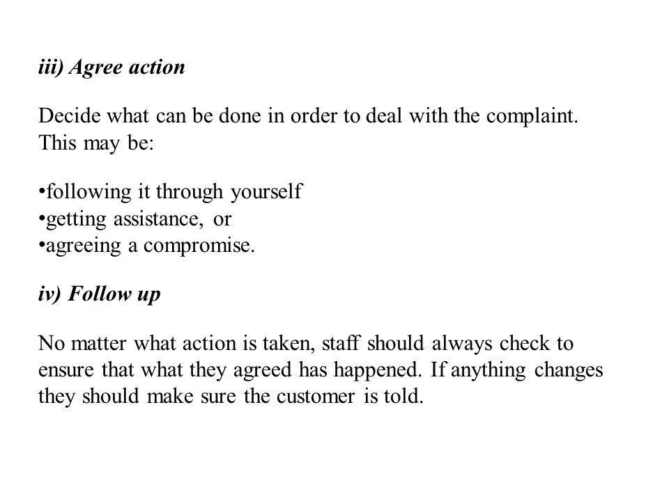 iii) Agree action Decide what can be done in order to deal with the complaint. This may be: following it through yourself.