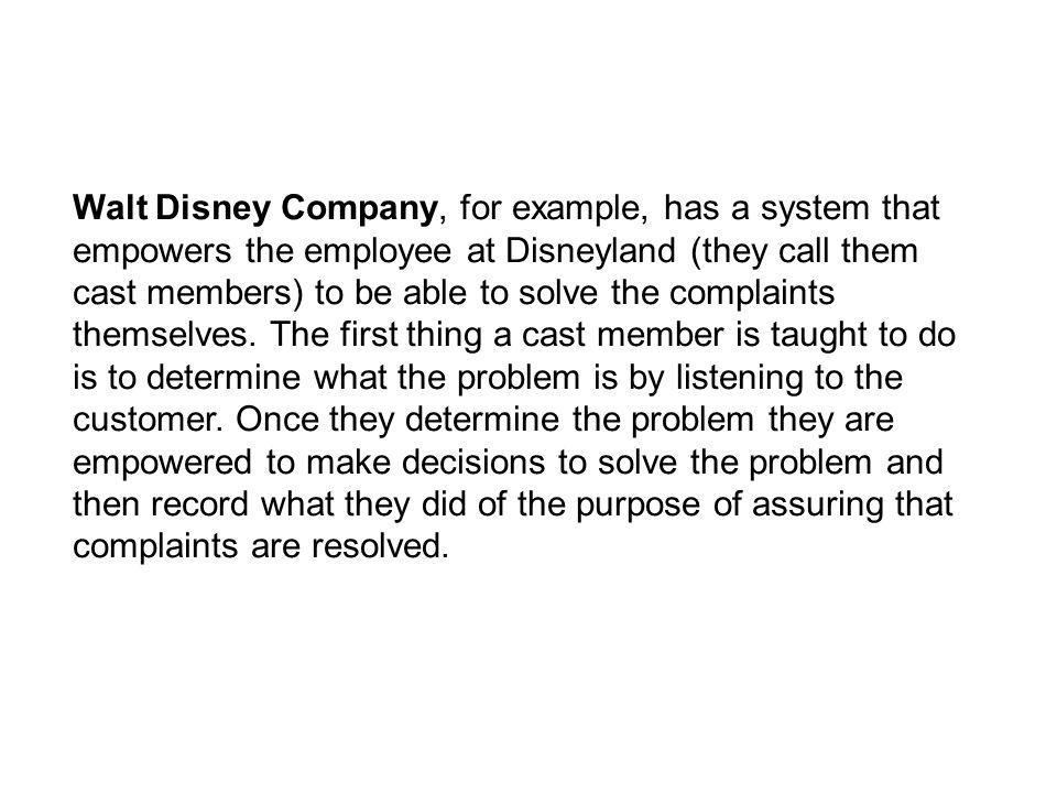 Walt Disney Company, for example, has a system that empowers the employee at Disneyland (they call them cast members) to be able to solve the complaints themselves.