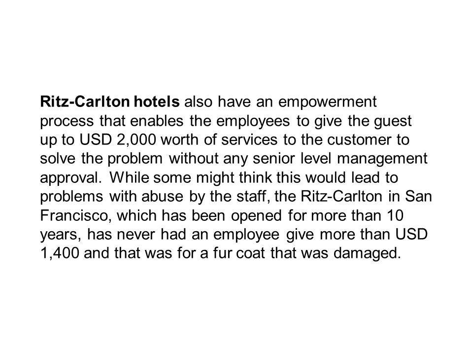Ritz-Carlton hotels also have an empowerment process that enables the employees to give the guest up to USD 2,000 worth of services to the customer to solve the problem without any senior level management approval.