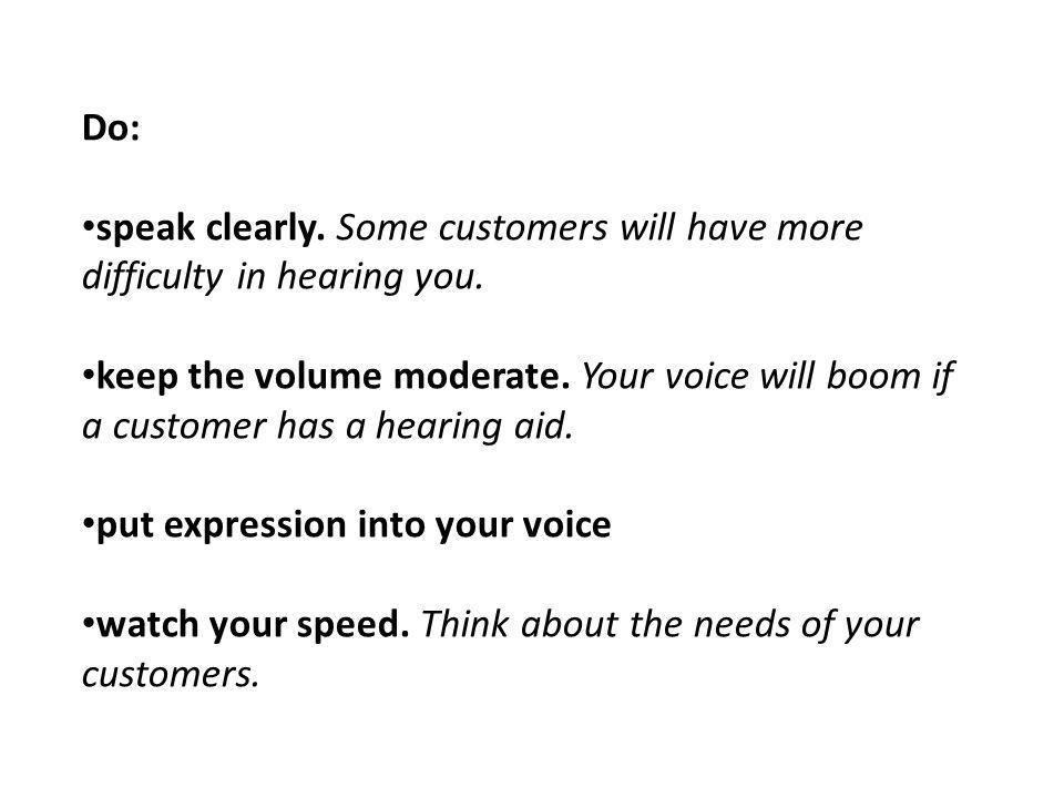 Do: speak clearly. Some customers will have more difficulty in hearing you.