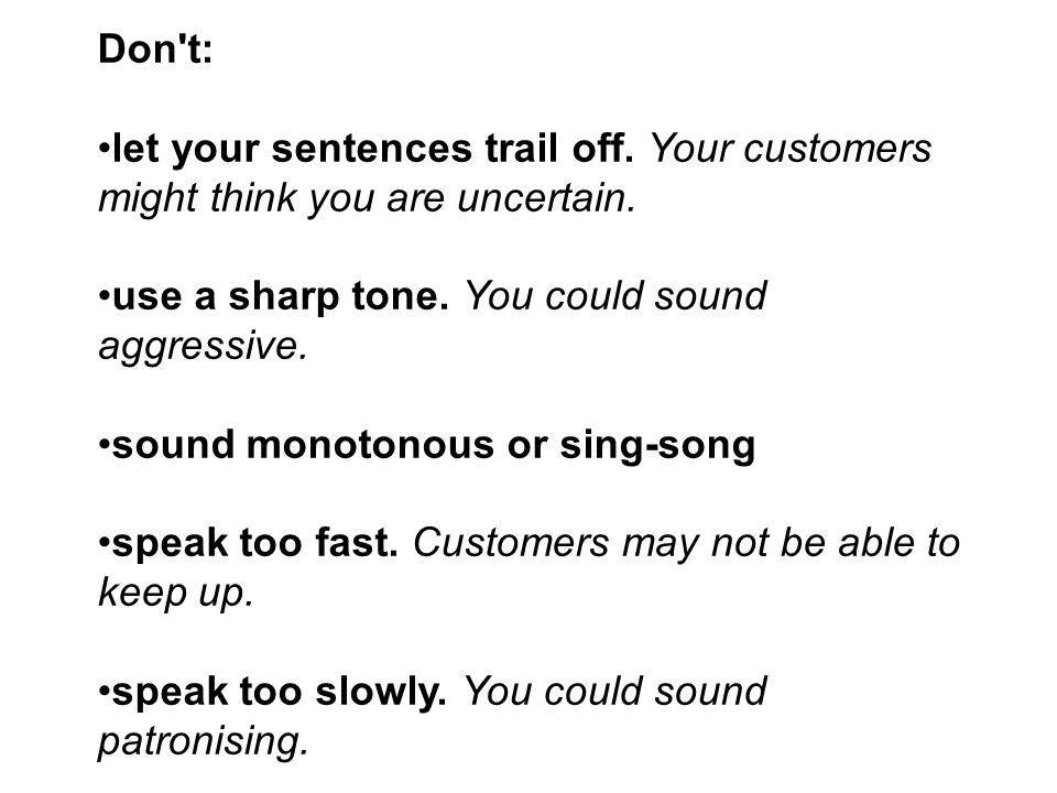 Don t: let your sentences trail off. Your customers might think you are uncertain. use a sharp tone. You could sound aggressive.