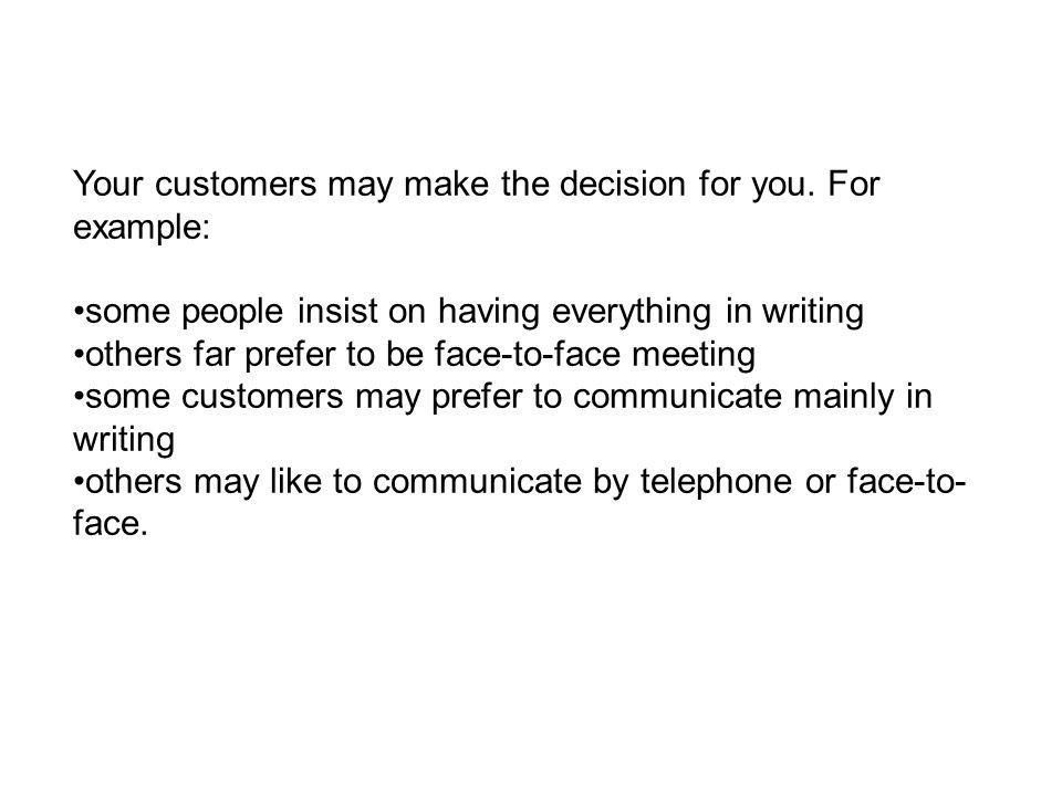 Your customers may make the decision for you. For example: