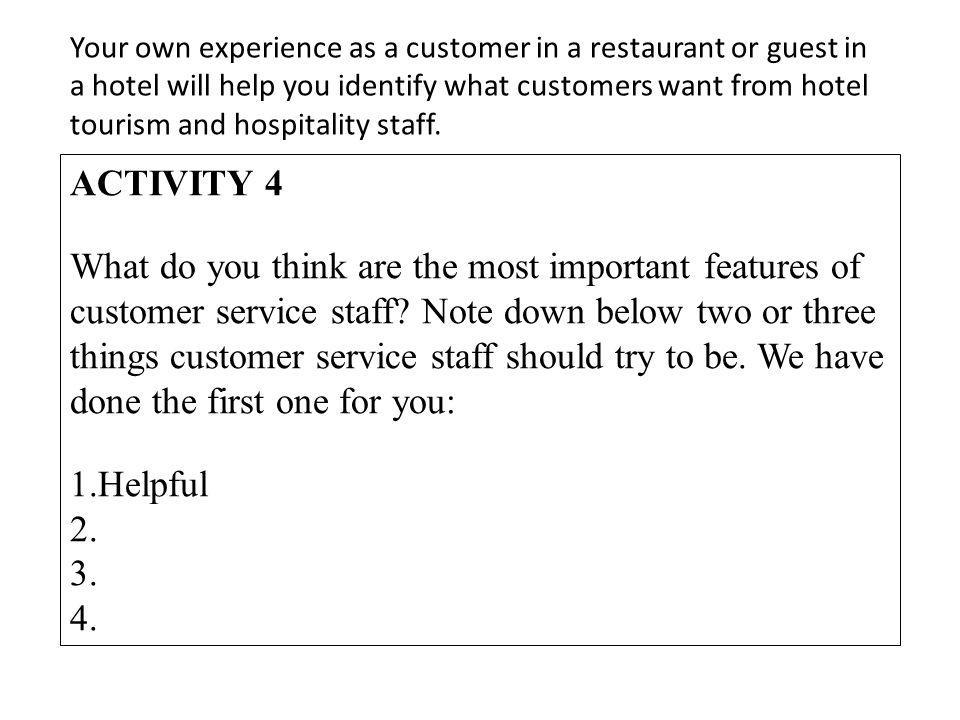 Your own experience as a customer in a restaurant or guest in a hotel will help you identify what customers want from hotel tourism and hospitality staff.