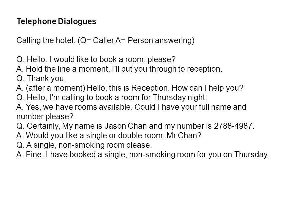 Telephone Dialogues Calling the hotel: (Q= Caller A= Person answering) Q. Hello. I would like to book a room, please