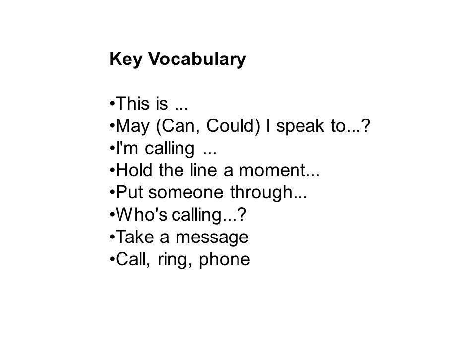 Key Vocabulary This is ... May (Can, Could) I speak to... I m calling ... Hold the line a moment...