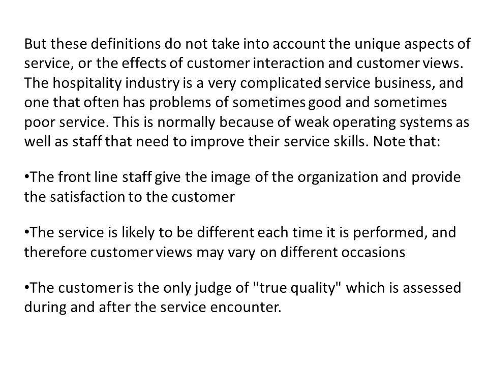 But these definitions do not take into account the unique aspects of service, or the effects of customer interaction and customer views. The hospitality industry is a very complicated service business, and one that often has problems of sometimes good and sometimes poor service. This is normally because of weak operating systems as well as staff that need to improve their service skills. Note that:
