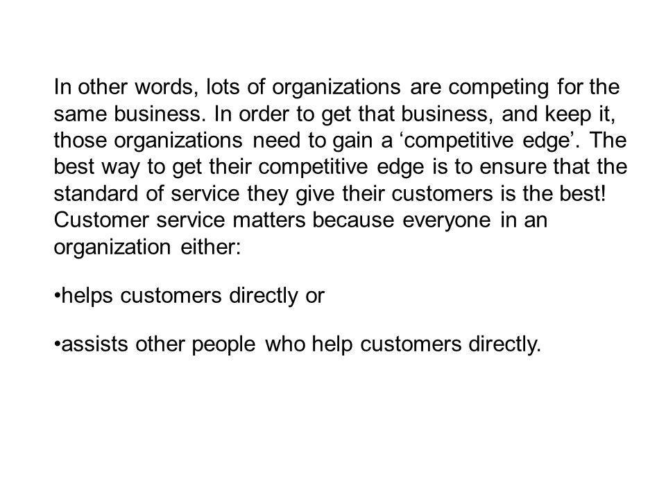 In other words, lots of organizations are competing for the same business. In order to get that business, and keep it, those organizations need to gain a 'competitive edge'. The best way to get their competitive edge is to ensure that the standard of service they give their customers is the best! Customer service matters because everyone in an organization either: