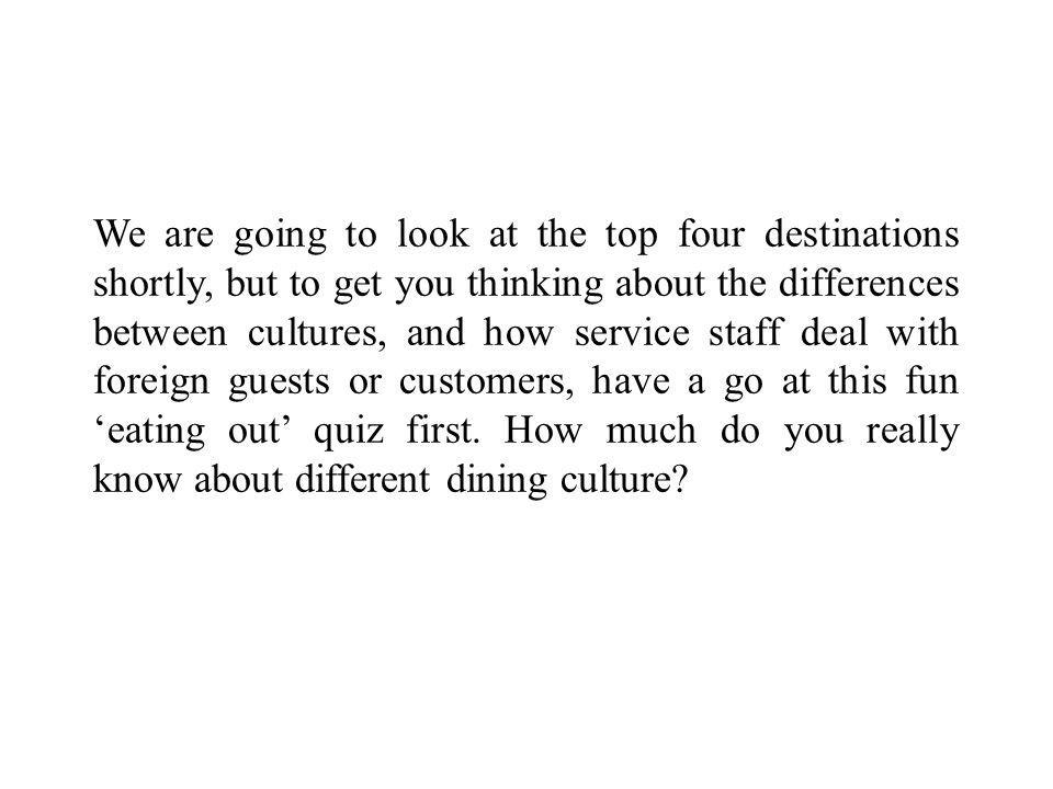 We are going to look at the top four destinations shortly, but to get you thinking about the differences between cultures, and how service staff deal with foreign guests or customers, have a go at this fun 'eating out' quiz first.