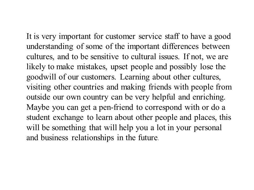 It is very important for customer service staff to have a good understanding of some of the important differences between cultures, and to be sensitive to cultural issues.