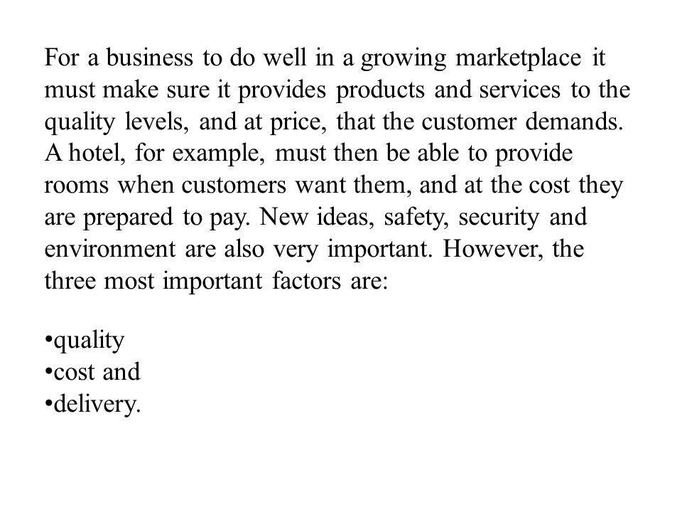 For a business to do well in a growing marketplace it must make sure it provides products and services to the quality levels, and at price, that the customer demands. A hotel, for example, must then be able to provide rooms when customers want them, and at the cost they are prepared to pay. New ideas, safety, security and environment are also very important. However, the three most important factors are: