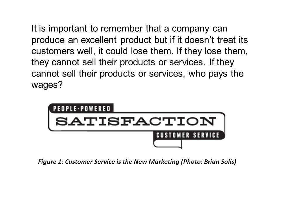 It is important to remember that a company can produce an excellent product but if it doesn't treat its customers well, it could lose them. If they lose them, they cannot sell their products or services. If they cannot sell their products or services, who pays the wages
