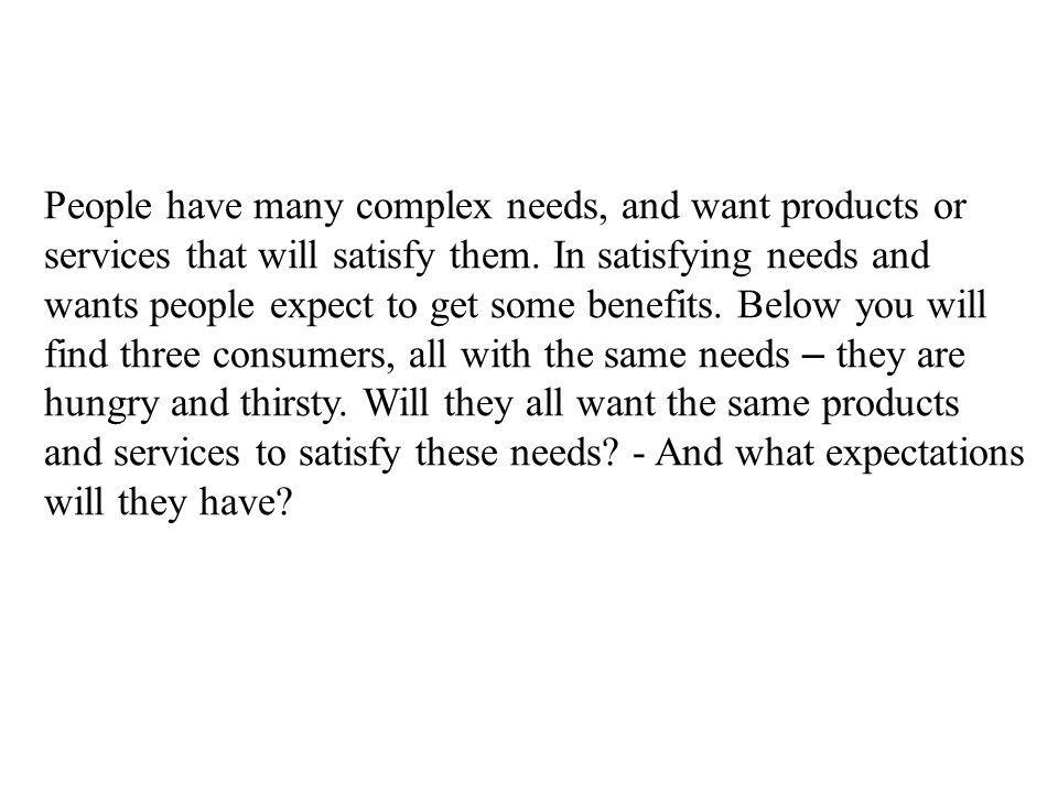 People have many complex needs, and want products or services that will satisfy them.