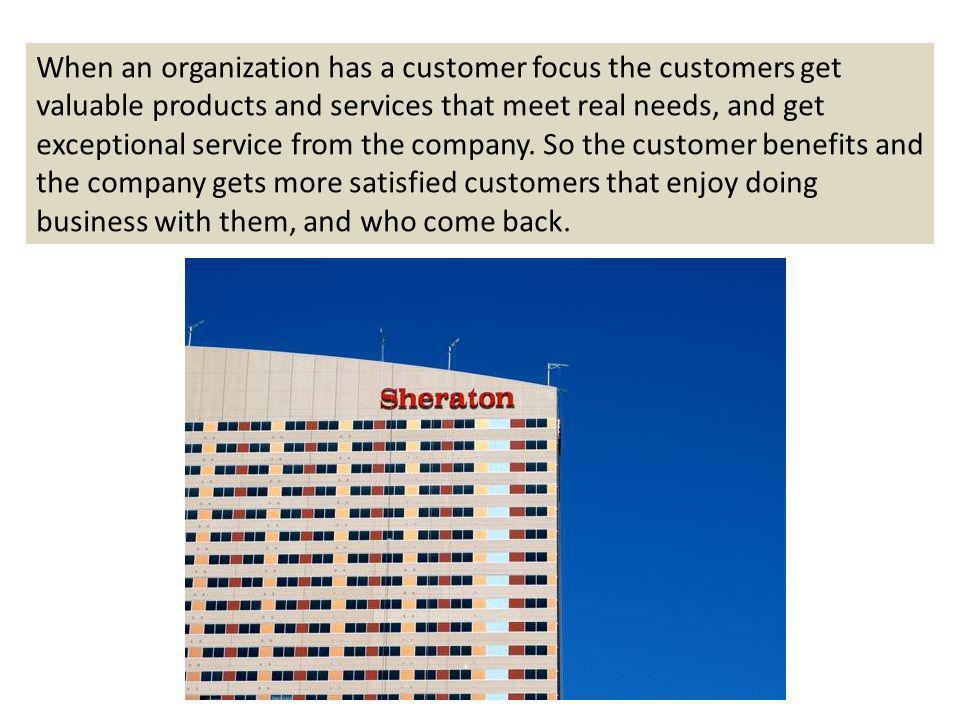 When an organization has a customer focus the customers get valuable products and services that meet real needs, and get exceptional service from the company.
