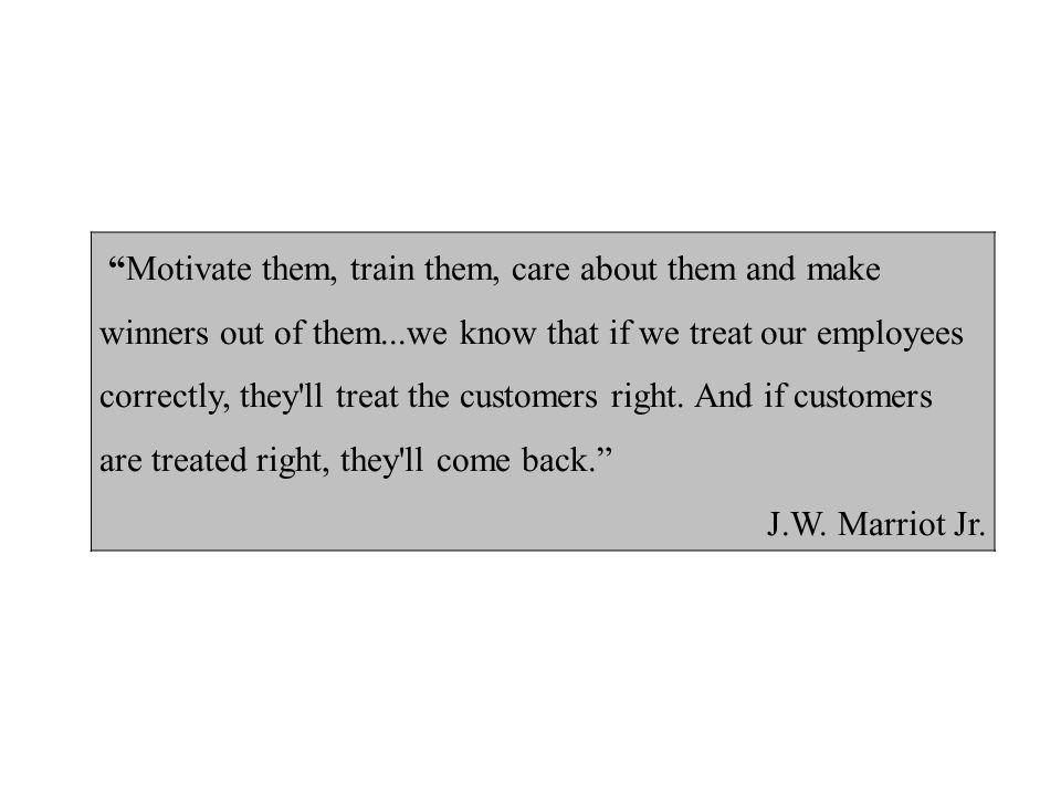 Motivate them, train them, care about them and make winners out of them...we know that if we treat our employees correctly, they ll treat the customers right. And if customers are treated right, they ll come back.