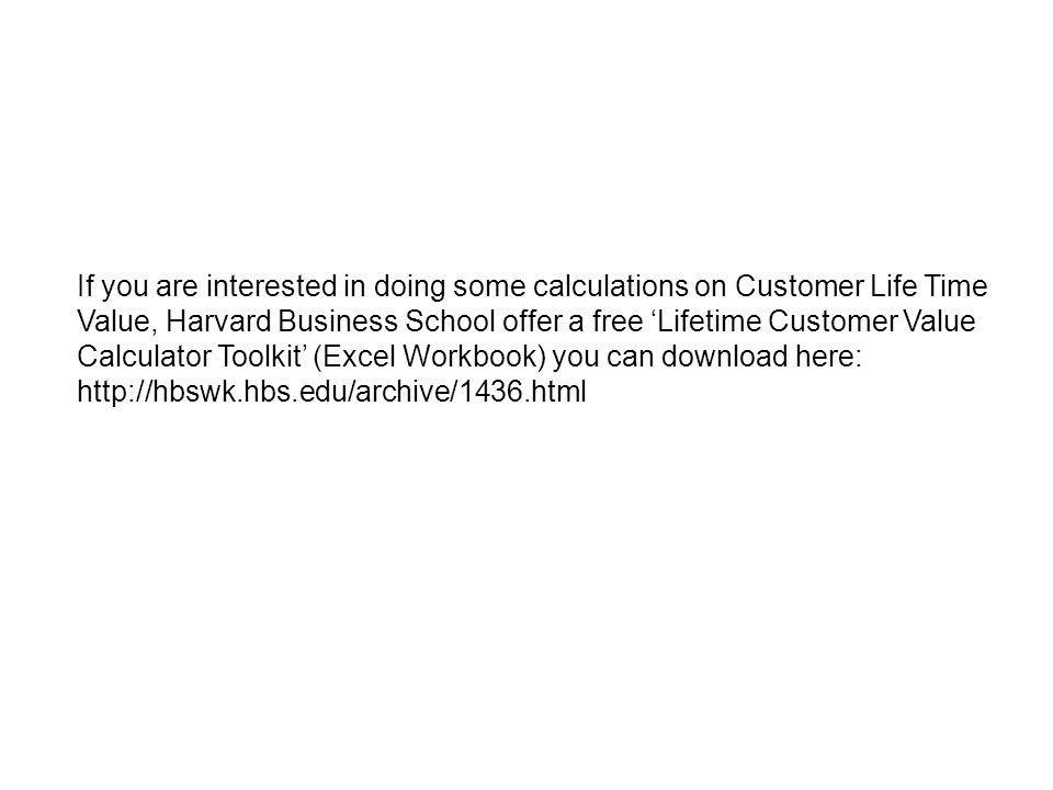 If you are interested in doing some calculations on Customer Life Time Value, Harvard Business School offer a free 'Lifetime Customer Value Calculator Toolkit' (Excel Workbook) you can download here: http://hbswk.hbs.edu/archive/1436.html