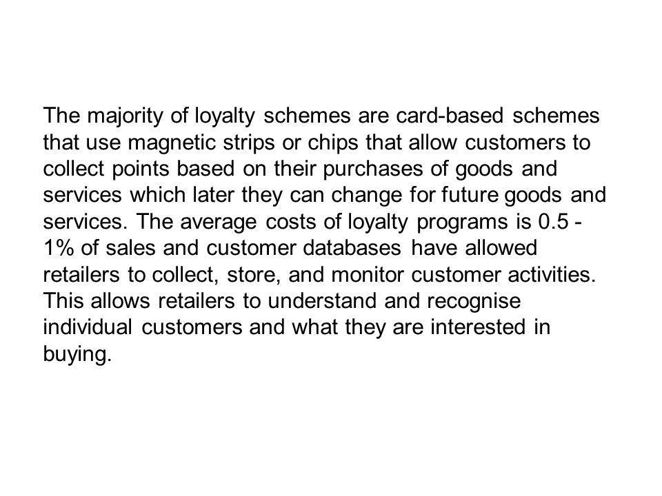The majority of loyalty schemes are card-based schemes that use magnetic strips or chips that allow customers to collect points based on their purchases of goods and services which later they can change for future goods and services.