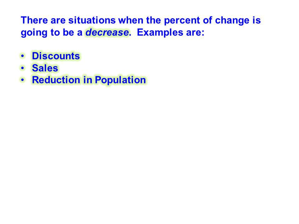 There are situations when the percent of change is going to be a decrease. Examples are: