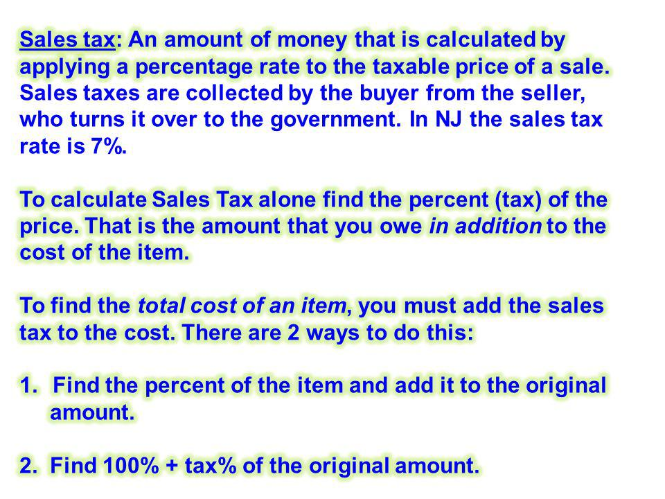 Sales tax: An amount of money that is calculated by applying a percentage rate to the taxable price of a sale. Sales taxes are collected by the buyer from the seller, who turns it over to the government. In NJ the sales tax rate is 7%.