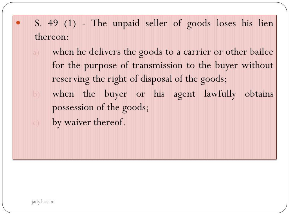 S. 49 (1) - The unpaid seller of goods loses his lien thereon: