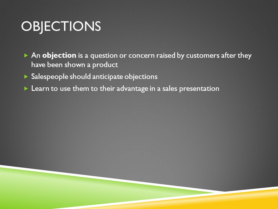 Objections An objection is a question or concern raised by customers after they have been shown a product.