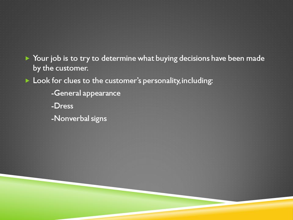 Your job is to try to determine what buying decisions have been made by the customer.