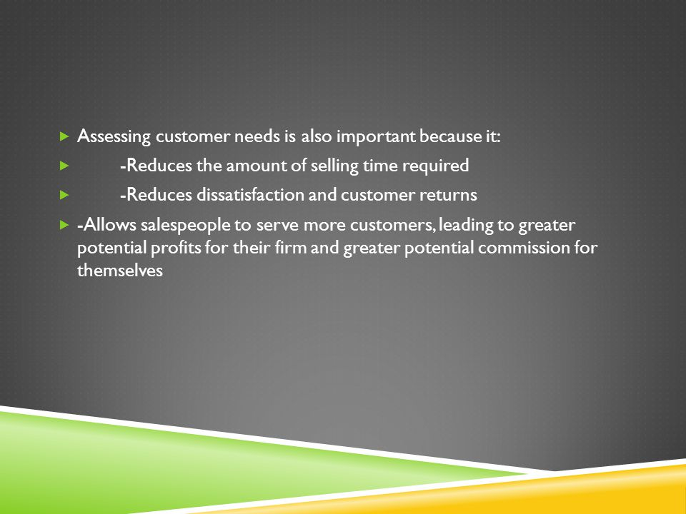 Assessing customer needs is also important because it: