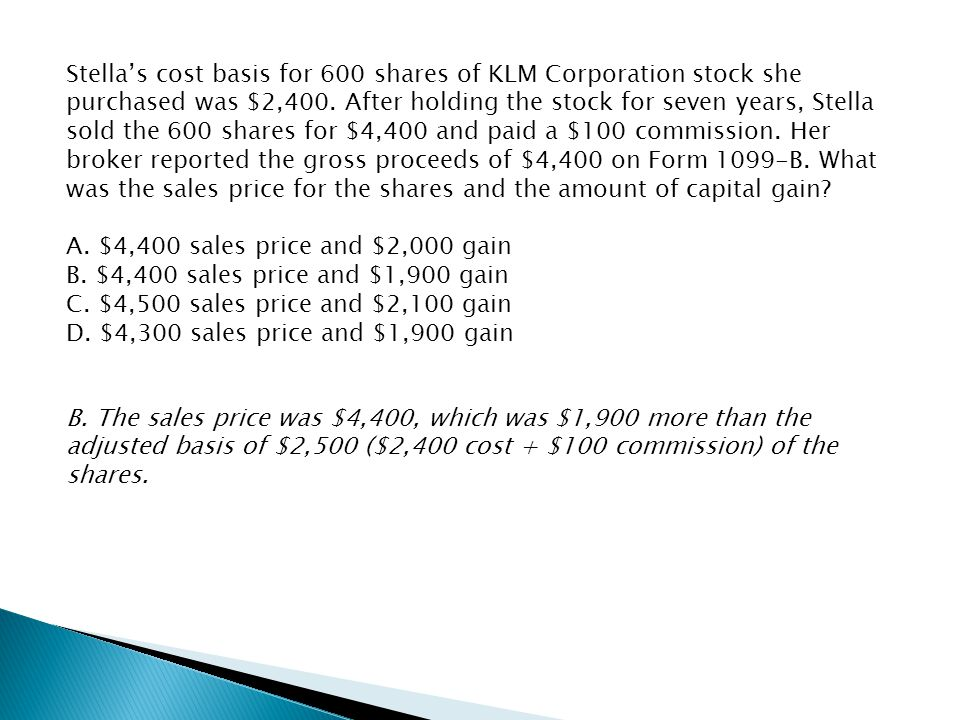 Stella's cost basis for 600 shares of KLM Corporation stock she purchased was $2,400. After holding the stock for seven years, Stella sold the 600 shares for $4,400 and paid a $100 commission. Her broker reported the gross proceeds of $4,400 on Form 1099-B. What was the sales price for the shares and the amount of capital gain