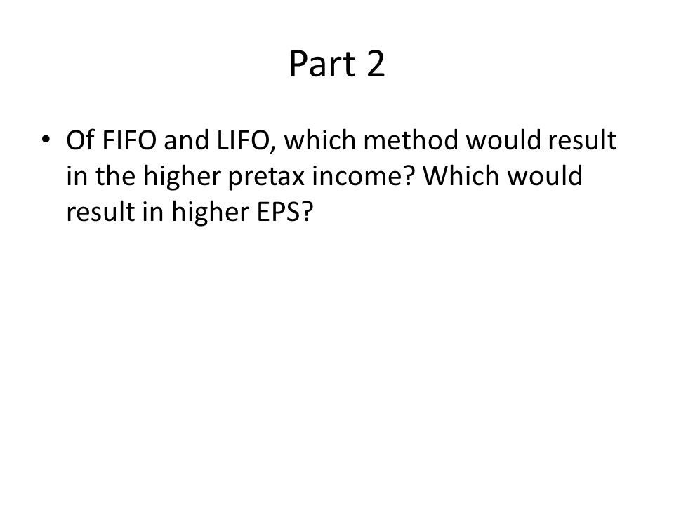 Part 2 Of FIFO and LIFO, which method would result in the higher pretax income.