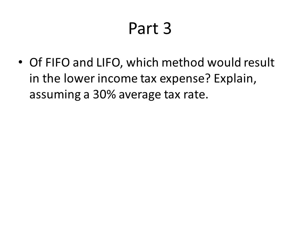 Part 3 Of FIFO and LIFO, which method would result in the lower income tax expense.
