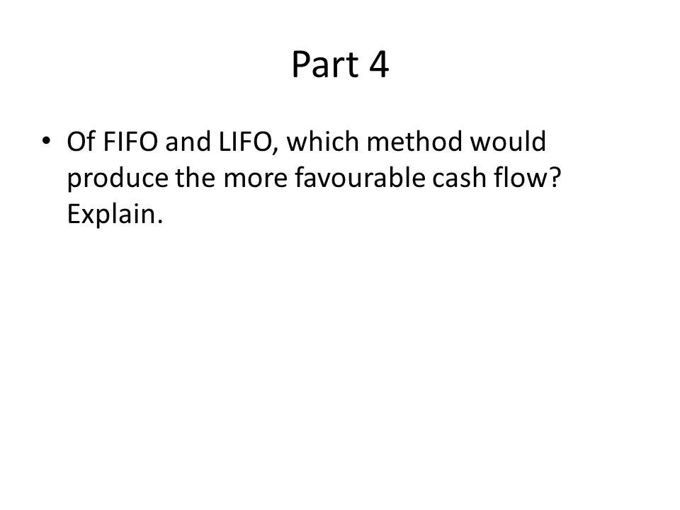 Part 4 Of FIFO and LIFO, which method would produce the more favourable cash flow Explain.
