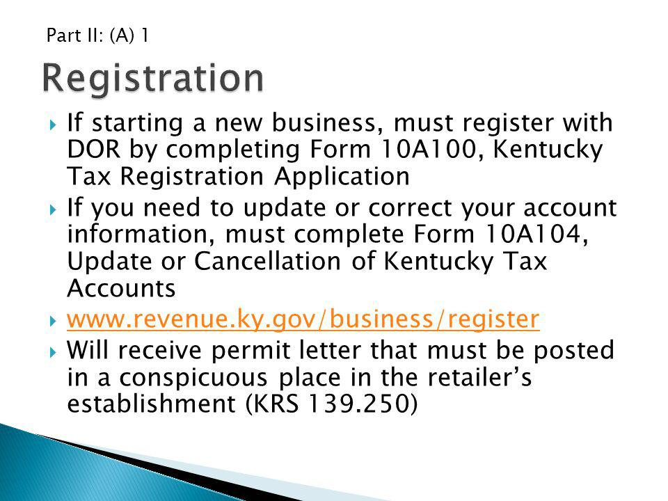Part II: (A) 1 Registration. If starting a new business, must register with DOR by completing Form 10A100, Kentucky Tax Registration Application.