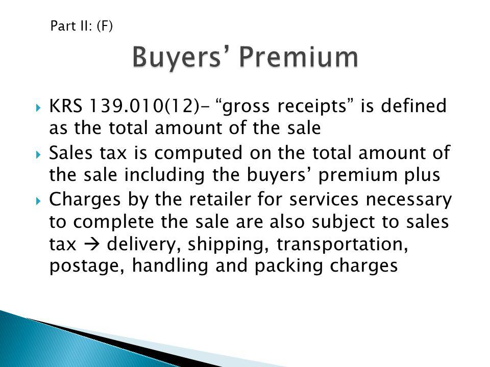 Part II: (F) Buyers' Premium. KRS 139.010(12)- gross receipts is defined as the total amount of the sale.