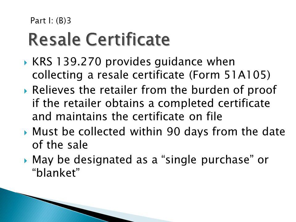 Part I: (B)3 Resale Certificate. KRS 139.270 provides guidance when collecting a resale certificate (Form 51A105)