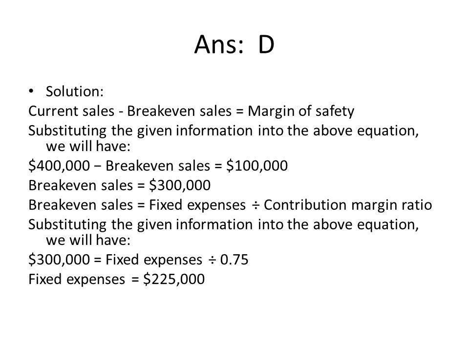 Ans: D Solution: Current sales - Breakeven sales = Margin of safety