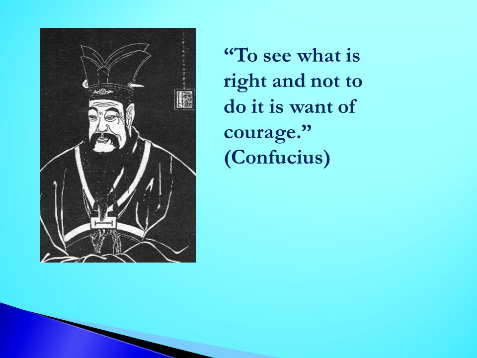 To see what is right and not to do it is want of courage
