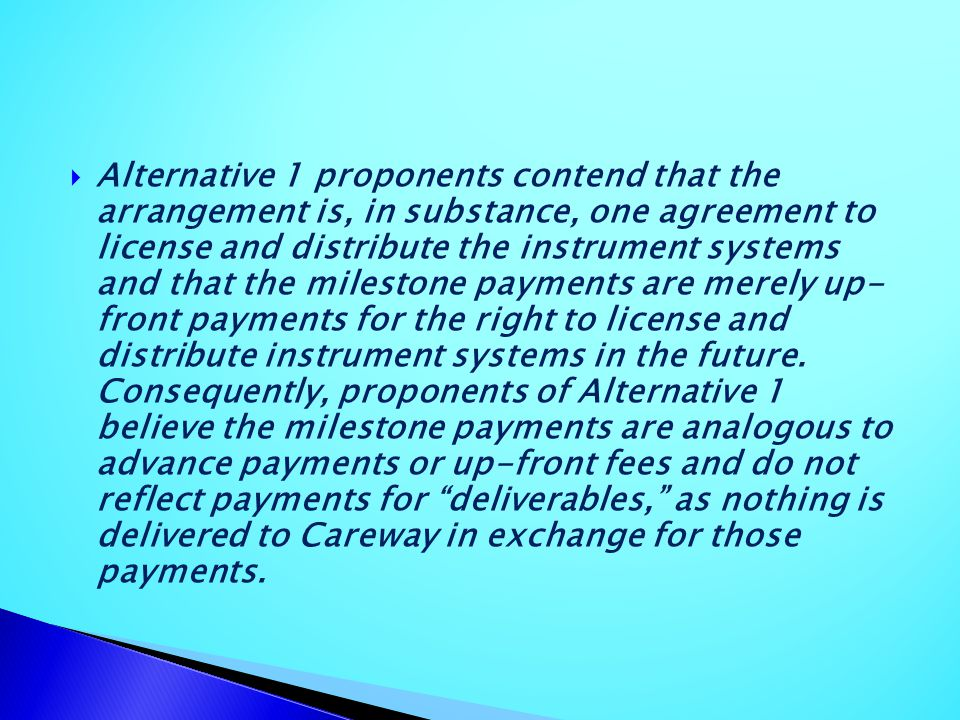 Alternative 1 proponents contend that the arrangement is, in substance, one agreement to license and distribute the instrument systems and that the milestone payments are merely up- front payments for the right to license and distribute instrument systems in the future.