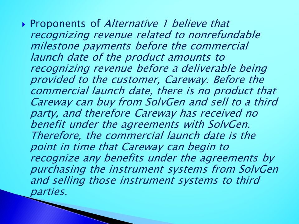 Proponents of Alternative 1 believe that recognizing revenue related to nonrefundable milestone payments before the commercial launch date of the product amounts to recognizing revenue before a deliverable being provided to the customer, Careway.
